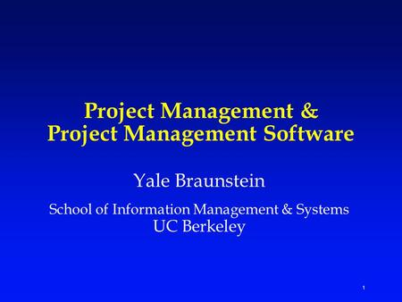1 Project Management & Project Management Software Yale Braunstein School of Information Management & Systems UC Berkeley.