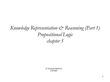 1 Knowledge Representation & Reasoning (Part 1) Propositional Logic chapter 5 Dr Souham Meshoul CAP492.