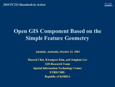 ISO/TC211 Standards in Action Open GIS Component Based on the Simple Feature Geometry Adelaide, Australia, October 24, 2001 Haeock Choi, Kwangsoo Kim,
