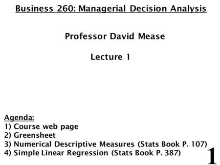 1 Business 260: Managerial Decision Analysis Professor David Mease Lecture 1 Agenda: 1) Course web page 2) Greensheet 3) Numerical Descriptive Measures.