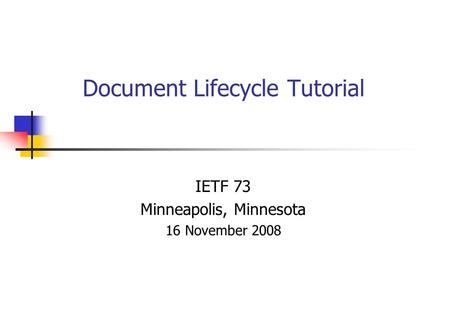 Document Lifecycle Tutorial IETF 73 Minneapolis, Minnesota 16 November 2008.