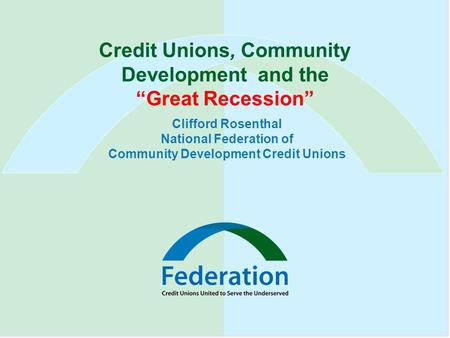 "Credit Unions, Community Development and the ""Great Recession"" Clifford Rosenthal National Federation of Community Development Credit Unions."