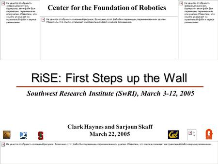 1 RiSE: First Steps up the Wall Southwest Research Institute (SwRI), March 3-12, 2005 Clark Haynes and Sarjoun Skaff March 22, 2005 Center for the Foundation.