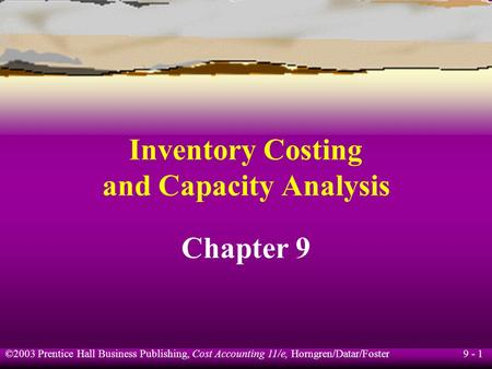 9 - 1 ©2003 Prentice Hall Business Publishing, Cost Accounting 11/e, Horngren/Datar/Foster Inventory Costing and Capacity Analysis Chapter 9.