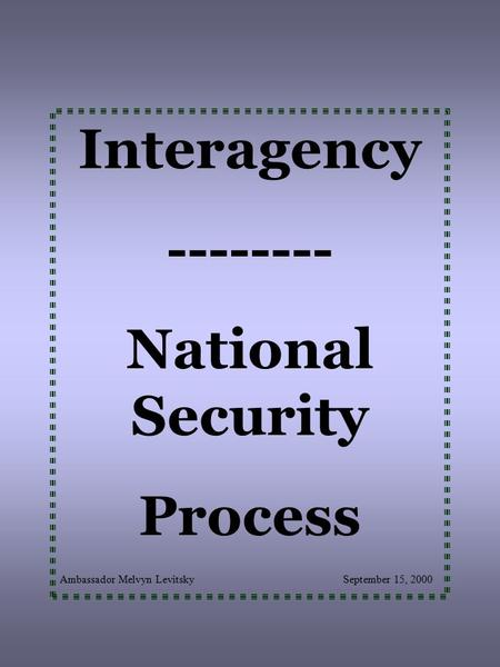 Interagency -------- National Security Process Ambassador Melvyn Levitsky September 15, 2000.
