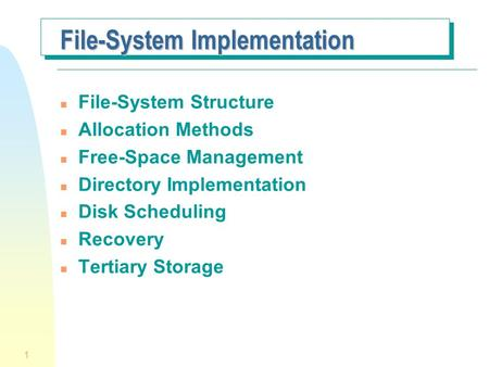 1 File-System Implementation n File-System Structure n Allocation Methods n Free-Space Management n Directory Implementation n Disk Scheduling n Recovery.