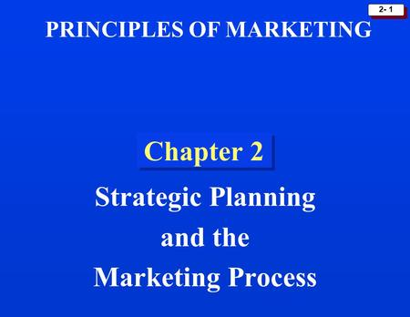  2- 1 Chapter 2 Strategic Planning and the Marketing Process PRINCIPLES OF MARKETING.