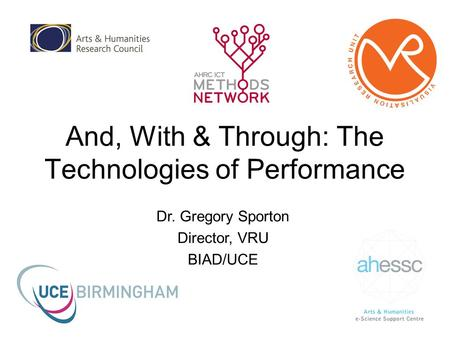 And, With & Through: The Technologies of Performance Dr. Gregory Sporton Director, VRU BIAD/UCE.