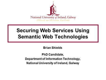 Securing Web Services Using Semantic Web Technologies Brian Shields PhD Candidate, Department of Information Technology, National University of Ireland,