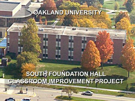 OAKLAND UNIVERSITY SOUTH FOUNDATION HALL CLASSROOM IMPROVEMENT PROJECT.