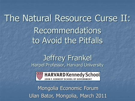 The Natural Resource Curse II: Recommendations to Avoid the Pitfalls Jeffrey Frankel Harpel Professor, Harvard University Mongolia Economic Forum Ulan.