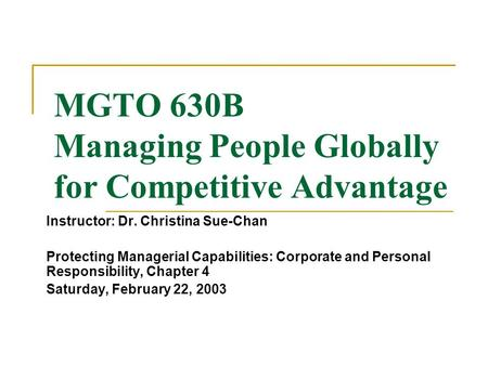 MGTO 630B Managing People Globally for Competitive Advantage Instructor: Dr. Christina Sue-Chan Protecting Managerial Capabilities: Corporate and Personal.