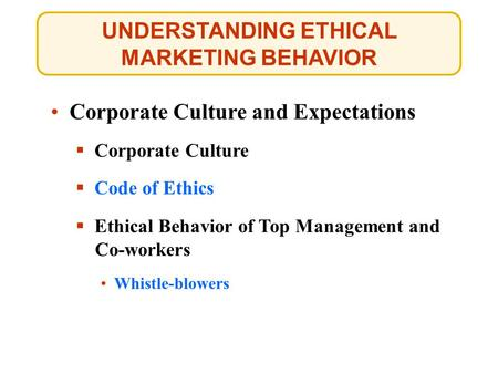 UNDERSTANDING ETHICAL MARKETING BEHAVIOR Corporate Culture and Expectations  Corporate Culture Whistle-blowers Whistle-blowers  Code of Ethics Code of.