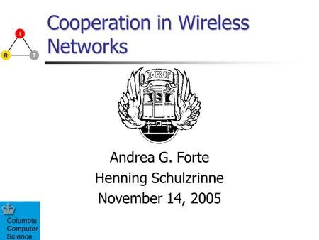 Cooperation in Wireless Networks Andrea G. Forte Henning Schulzrinne November 14, 2005.