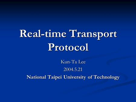 Real-time Transport Protocol Kun-Ta Lee 2004.5.21 National Taipei University of Technology.