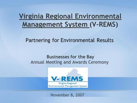 Virginia Regional Environmental Management System (V-REMS) Partnering for Environmental Results Businesses for the Bay Annual Meeting and Awards Ceremony.