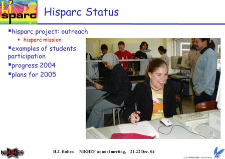 H.J. Bulten NIKHEF annual meeting, 21-22 Dec. 04 Hisparc Status  hisparc project: outreach  hisparc mission  examples of students participation  progress.