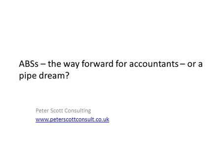 ABSs – the way forward for accountants – or a pipe dream? Peter Scott Consulting www.peterscottconsult.co.uk.