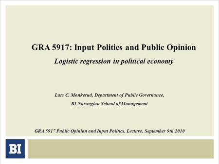 GRA 5917: Input Politics and Public Opinion Logistic regression in political economy GRA 5917 Public Opinion and Input Politics. Lecture, September 9th.