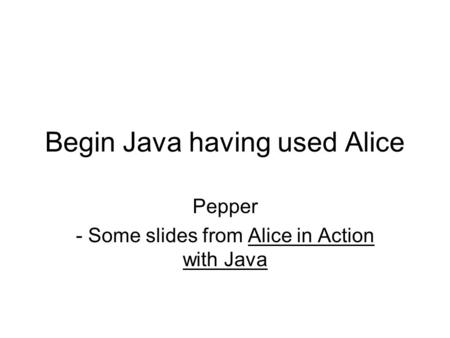 Begin Java having used Alice Pepper - Some slides from Alice in Action with Java.