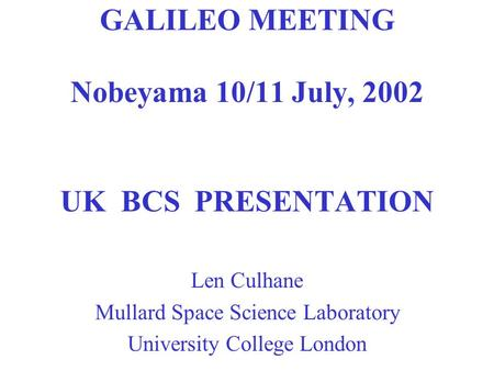 GALILEO MEETING Nobeyama 10/11 July, 2002 UK BCS PRESENTATION Len Culhane Mullard Space Science Laboratory University College London.