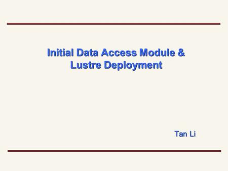 Initial Data Access Module & Lustre Deployment Tan Li.