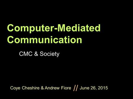 Coye Cheshire & Andrew Fiore June 26, 2015 // Computer-Mediated Communication CMC & Society.