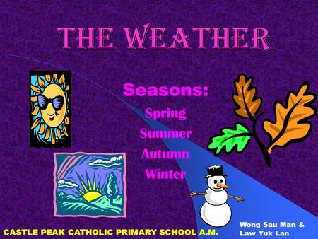 THE WEATHER Seasons: Spring Summer Autumn Winter CASTLE PEAK CATHOLIC PRIMARY SCHOOL A.M. Wong Sau Man & Law Yuk Lan.