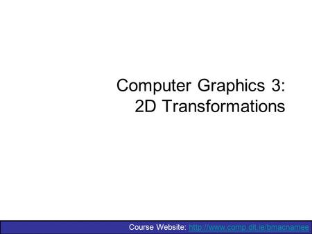 Course Website:  Computer Graphics 3: 2D Transformations.