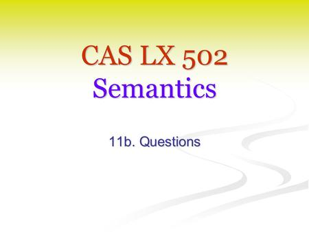 CAS LX 502 Semantics 11b. Questions. Seeking truth Much of what we've done this semester has to do with characterizing (our knowledge of) the conditions.
