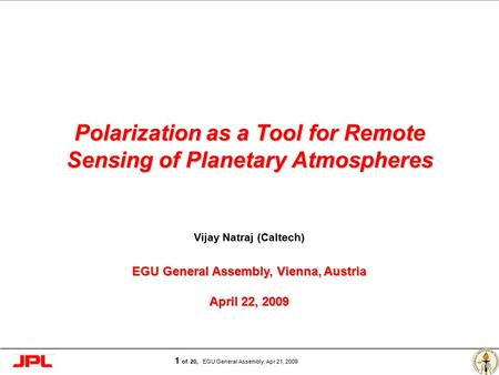 Page 1 1 of 20, EGU General Assembly, Apr 21, 2009 Polarization as a Tool for Remote Sensing of Planetary Atmospheres Vijay Natraj (Caltech) EGU General.