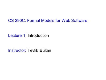 CS 290C: Formal Models for Web Software Lecture 1: Introduction Instructor: Tevfik Bultan.