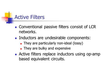 Active Filters Conventional passive filters consist of LCR networks. Inductors are undesirable components: They are particularly non-ideal (lossy) They.