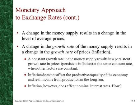 Copyright © 2009 Pearson Addison-Wesley. All rights reserved. 14-1 Monetary Approach to Exchange Rates (cont.) A change in the money supply results in.