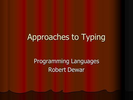 Approaches to Typing Programming Languages Robert Dewar.