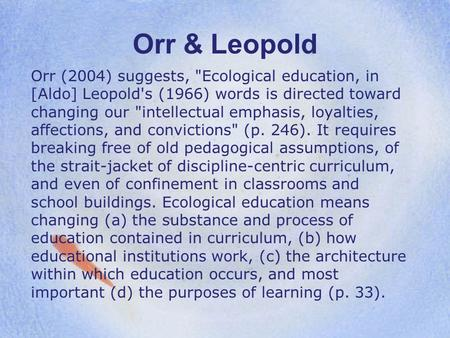 Orr & Leopold Orr (2004) suggests, Ecological education, in [Aldo] Leopold's (1966) words is directed toward changing our intellectual emphasis, loyalties,