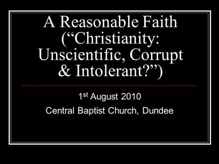 "A Reasonable Faith (""Christianity: Unscientific, Corrupt & Intolerant?"") 1 st August 2010 Central Baptist Church, Dundee."