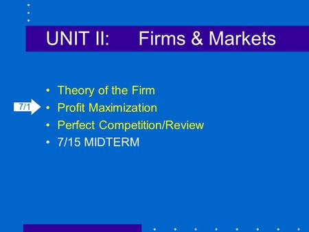UNIT II:Firms & Markets Theory of the Firm Profit Maximization Perfect Competition/Review 7/15 MIDTERM 7/1.