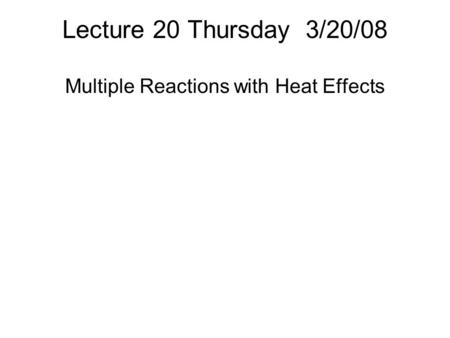 Lecture 20 Thursday 3/20/08 Multiple Reactions with Heat Effects.