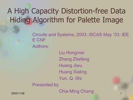 2003/11/251 A High Capacity Distortion-free Data Hiding Algorithm for Palette Image Circuits and Systems, 2003. ISCAS May ' 03. IEE E CNF Authors: Liu.
