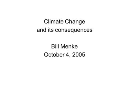 Climate Change and its consequences Bill Menke October 4, 2005.