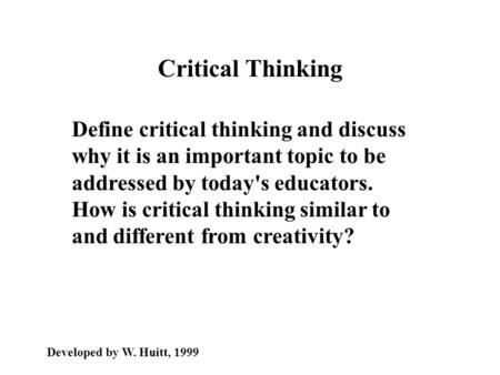 Critical Thinking Define critical thinking and discuss why it is an important topic to be addressed by today's educators. How is critical thinking similar.