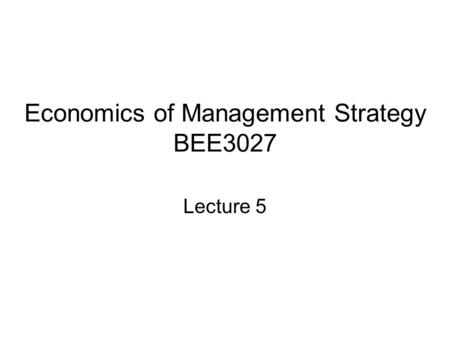 Economics of Management Strategy BEE3027 Lecture 5.