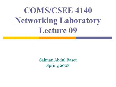 COMS/CSEE 4140 Networking Laboratory Lecture 09 Salman Abdul Baset Spring 2008.
