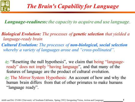 Arbib and Itti: CS 664 (University of Southern California, Spring 2002) Integrating Vision, Action and Language 1 The Brain's Capability for Language Language-readiness:
