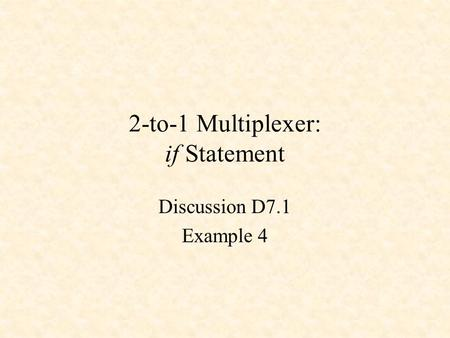 2-to-1 Multiplexer: if Statement Discussion D7.1 Example 4.