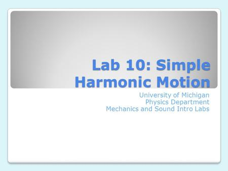 Lab 10: Simple Harmonic Motion University of Michigan Physics Department Mechanics and Sound Intro Labs.