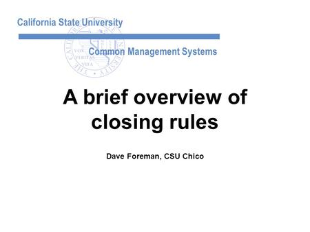 California State University Common Management Systems Dave Foreman, CSU Chico A brief overview of closing rules.