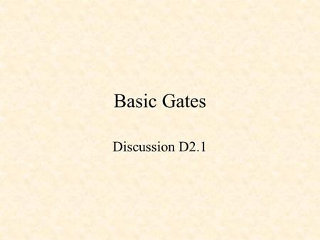 Basic Gates Discussion D2.1. Basic Gates NOT Gate AND Gate OR Gate XOR Gate NAND Gate NOR Gate XNOR Gate.