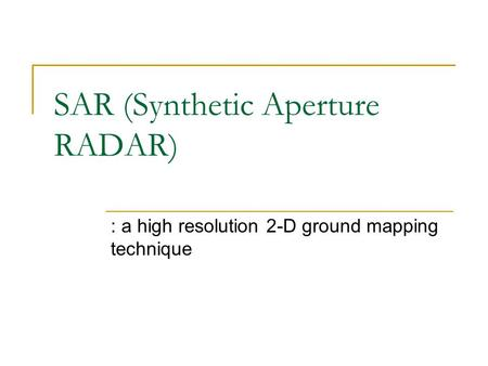 SAR (Synthetic Aperture RADAR) : a high resolution 2-D ground mapping technique.
